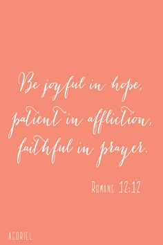 be joyful in hope... have always loved this scripture.