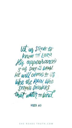 """""""Let us know; let us press on to know the LORD; his going out is sure as the dawn; he will come to us as the showers, as the spring rains that water the earth."""" Hosea 6:3"""