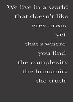 We live in a world that doesn't like grey areas yet that's where you find the complexity, the humanity, the truth.