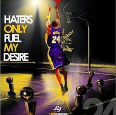 """Kobe Bryant, one of the most spectacular basketball player of all-time, said, """"Haters only fuel my desire."""" This quote just reminds me of Kobe which he always has the ability to work hard and play for all of his might."""
