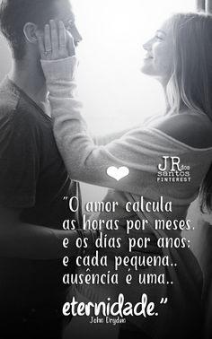 O amor calcula as horas por meses, e os dias por anos; e cada pequena ausência é uma eternidade. John Dryden