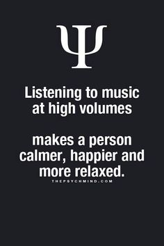 listening to music at high volumes makes a person calmer, happier and more relaxed.