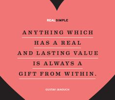 "Yes. :: ""Anything which has a real and lasting value is always a gift from within."" —Gustav Janouch"