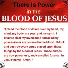 "There is power in the BLOOD OF JESUS! Declare this out loud daily: ""I plead the blood of Jesus over my heart, my mind, my body, my soul, and my spirit. I declare all of my loved ones and all of my possessions are covered in the blood. I block and destroy every curse placed upon these things by the blood of Jesus. Those curses are now powerless, and cancelled forever. In Jesus' name. Amen."" #JesusChrist ❤️✡️✝️✡️❤️ #God #wow #Beautiful #bible #Truth #Israel #AreYouSaved? Jesus Prayer, Salvation Prayer, Prayer Scriptures, Bible Prayers, God Jesus, Jesus Christ, Jesus Bible, Catholic Prayers, Catholic Quotes"