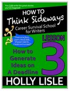 Learn how to come up with powerful, exciting story ideas on a deadline and banish writer's block. $4.99.  Holly Lisle's How to think sideways lesson 3.