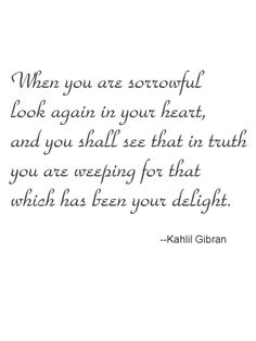 ... you are weeping for that which has been your delight. ~ Kahlil Gibran