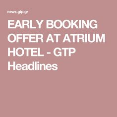 EARLY BOOKING OFFER AT ATRIUM HOTEL - GTP Headlines