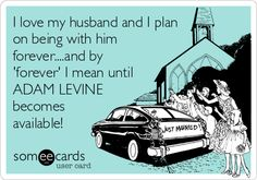 I love my husband and I plan on being with him forever....and by forever I mean until ADAM LEVINE becomes available!