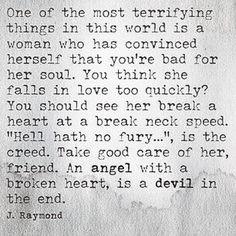 An angel with a broken heart, is a devil in the end.