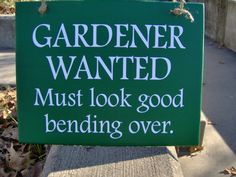 Gardener  Wanted Must look good bending over.  Fun garden sign for that favorite gardener in your life.   Great fun loving porch sign. Measurement: 11