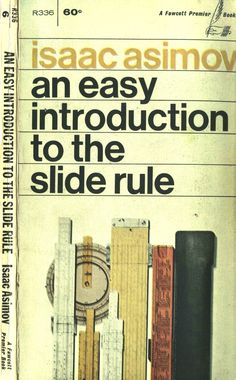 An Easy Introduction To The Slide Rule -Isaac Asimov,1965 ... For some folk I knew, this was Science Fiction :D