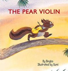 """The Pear Violin"" by Bingbo, illustratedby Gumi -- A squirrel, a pear, and a violin form the key elements in this unusual story that expresses how music can bring a community together."