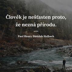Člověk je nešťasten proto, že nezná přírodu. - Paul Henry Dietrich Holbach #smůla #příroda Quotes, Quote, Quotations, Shut Up Quotes