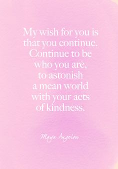 """""""My wish for you is that you continue. Continue to be who you are, to astonish a mean world with your acts of kindness."""" Maya Angelou - Beautiful Words on Resilience That Will Give You Strength in Dark Times - Photos"""