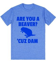 ARE YOU A BEAVER? CUZ DAM! T-Shirt | Front Find it here: http://skreened.com/diamondimages/are-you-a-beaver-cuz-dam-t-shirt-bluicl61845