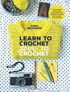 Learn to Crochet, Love to Crochet: Over 20 Hand-Crocheted...