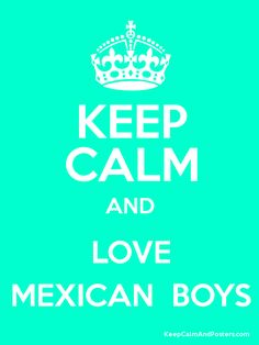 Keep Calm and LOVE MEXICAN  BOYS