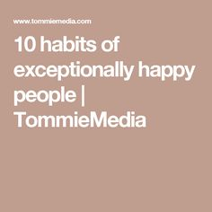 10 habits of exceptionally happy people | TommieMedia
