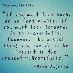 If you must look back, do so forgivingly. If you must look forward, do so prayerfully. However, the wisest thing you can do is to be present in the present, gratefully---Maya Angelou.