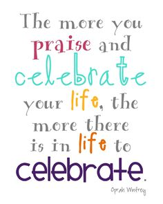 """""""The more you praise and celebrate your life, the more there is in life to celebrate.""""~ Oprah Winfrey"""