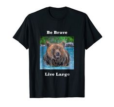 Grizzly - Be Brave, Live Large Branded T Shirts, Brave, Whimsical, Wisdom, Amazon, Mens Tops, Riding Habit, Amazon River