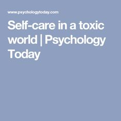 Self-care in a toxic world | Psychology Today