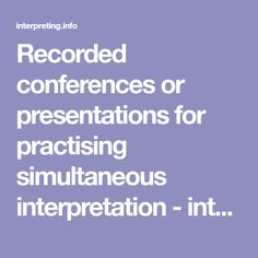 Recorded conferences or presentations for practising simultaneous interpretation - interpreting.info