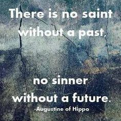 There is no saint without a past, no sinner without a future. — St. Augustine