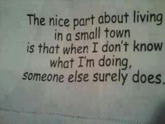 The nice part about living in a small town is that when I don't know what I'm doing, someone else surely does.