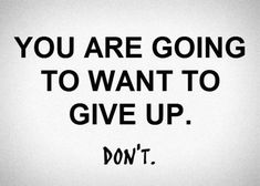 You are going to want to give up. Don't