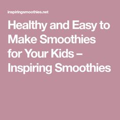 Healthy and Easy to Make Smoothies for Your Kids – Inspiring Smoothies
