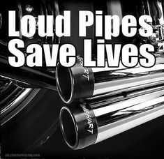 Loud pipes saves lives.