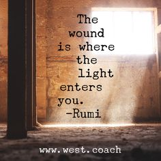 INSPIRATION - EILEEN WEST LIFE COACH | The wound is where the light enters you. - Rumi | Eileen West Life Coach, Life Coach, inspiration, inspirational quotes, motivation, motivational quotes, quotes, daily quotes, self improvement, personal growth, courage, light, Rumi, Rumi quotes