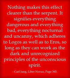Nothing makes this effect clearer than the serpent. It signifies everything dangerous and everything bad, everything nocturnal and uncanny, which adheres to Logos as well as to Eros, so long as they can work as the dark and unrecognized principles of the unconscious spirit. ~Carl Jung, Liber Novus, Page 365.