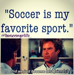 Soccer is my favorite sport. Did we just become best friends?