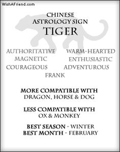 Your Chinese Astrology Sign- Tiger Qualities - Authoritative, Magnetic, Courageous, Frank, Warm-hearted, Adventurous, Enthusiastic More Compatible with - Dragon, Horse