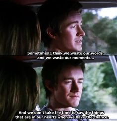 sometimes i think we waste our words, and we waste our moments...and we dont take the time to say the things that are in our hearts when we have the chance-Clay Evans