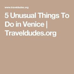 5 Unusual Things To Do in Venice | Traveldudes.org