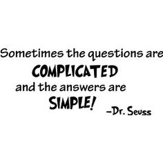 Sometimes the questions are complicated and the answers are simple ~Dr. Seuss