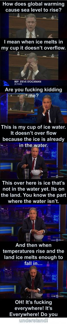 Congress in all it's idiotic glory, Ladies and Gentlemen. There should be a mandatory test to even be considered capable to run a country global warming rising sea levels Jon Stewart the daily show Leadership, Jon Stewart, Lol, Thats The Way, Faith In Humanity, No Me Importa, Global Warming, Climate Change, The Funny