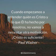 Cuando empezamos a entender quién es Jesús y lo que Él a hecho por nosotros no vamos a necesitar otra motivación. Cristo es suficiente! - Paul Washer.  #FrasesDeBendicion #motivacion #VidaCristiana #VidaExtremaOrg