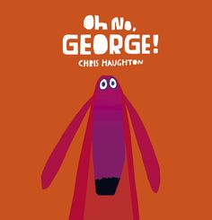 Oh No, George - Chris Haughton. Another fabulous children's book with wonderful copy and illustrations.