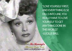 "Quotes for Fun QUOTATION – Image : As the quote says – Description ""Love yourself first, and everything else falls into line. You really have to love yourself to get anything done in this world."" ~Lucille Ball Sharing is love, sharing is everything New Quotes, Quotes To Live By, Love Quotes, Motivational Quotes, Inspirational Quotes, Strong Quotes, Wisdom Quotes, Qoutes, African American Quotes"