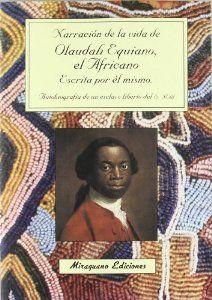 EQUIANO, OLAUDAH. Narración de la vida de Olaudah Equiano,el africano,escrita por él mismo:autobiografía de un esclavo liberto del S.XVIII (B EQU nar) Nacido en 1745 en una aldea ibo de la actual Nigeria.Secuestrado a los 11 años, tras pasar por varios amos africanos,vendido a unos traficantes blancos que le embarcaron en un buque esclavista hasta Barbados,de ahí a Virginia,donde es comprado por un teniente de la armada británica,después  un capitán y un empresario cuáquero..