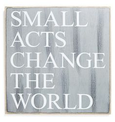 Primitives by Kathy 'Small Acts Change the World' Wall Art Great Quotes, Quotes To Live By, Me Quotes, Motivational Quotes, Inspirational Quotes, Spiritus, Thing 1, Change The World, Thought Provoking