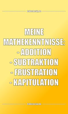 MEINE MATHEKENNTNISSE: - ADDITION - SUBTRAKTION - FRUSTRATION - KAPITULATION ... gefunden auf https://www.istdaslustig.de/spruch/6080