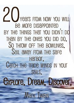 20 years from now you will be more disappointed by the things that you didn't do than by then ones you did do. So throw off the bowlines. Sail away from the safe harbor. Catch the trade winds in your sails. Explore. Dream. Discover. - Mark Twain, via travelinespecials...