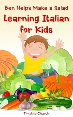 Ben Helps Make a Salad: Learning Italian for Kids, Food: Vegetables (Bilingual English Italian Picture Book) #italianactivitiesforkids