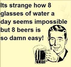 Remember to drink 8 glasses of water instead beers!