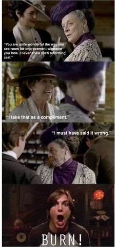 "BURN!!! I always suppress my reaction of ""BURN!!!"" whenever the Dowager Countess speaks. Like, ""I'm so looking forward to seeing your mother again. When I'm with her I'm reminded of the virtues of the English."" ""Isn't she American?"" BURN!!!"